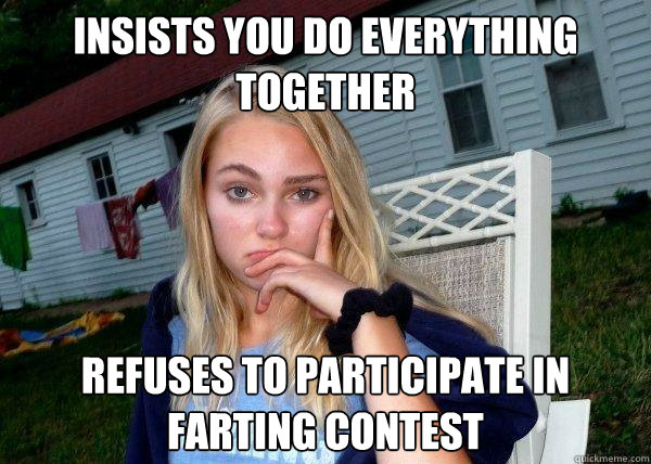 insists you do everything together refuses to participate in farting contest