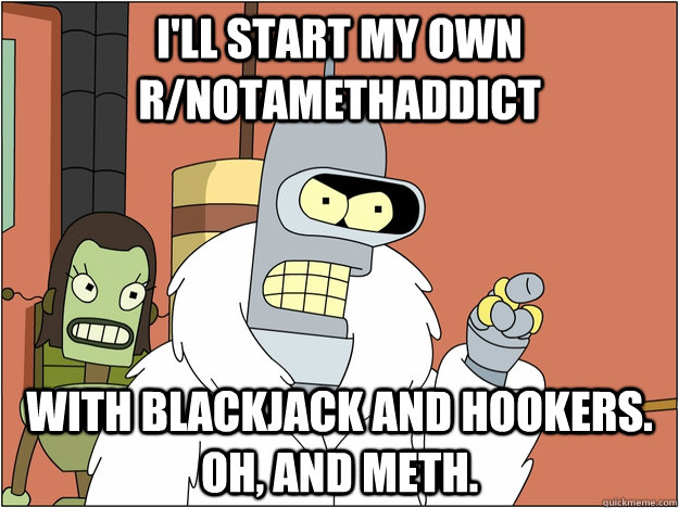 I'll start my own r/notamethaddict with Blackjack and hookers. Oh, and meth.
