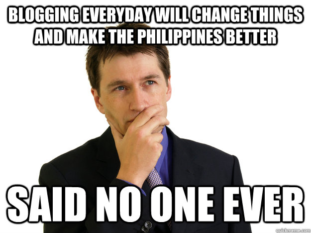 blogging everyday will change things and make the Philippines better said no one ever