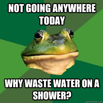 Not going anywhere today Why waste water on a shower? - Not going anywhere today Why waste water on a shower?  Foul Bachelor Frog