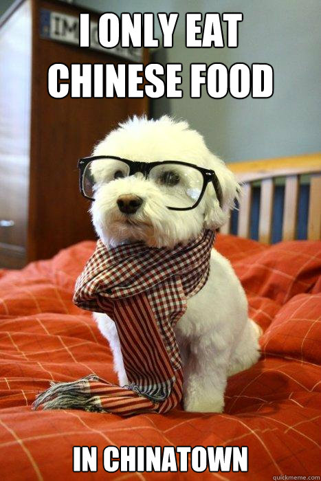 I Only Eat Chinese Food In Chinatown Hipster Dog Quickmeme