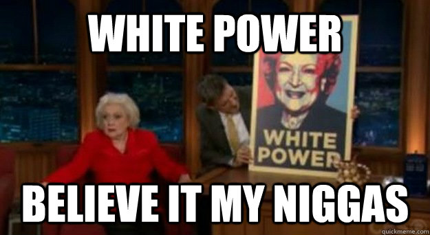 White power Believe it my niggas - White power Believe it my niggas  Betty White Problems