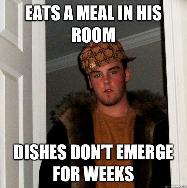 Eats a meal in his room Dishes don't emerge for weeks - Eats a meal in his room Dishes don't emerge for weeks  Scumbag Steve