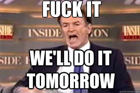 fuck it We'll do it tomorrow - fuck it We'll do it tomorrow  Fuck It Bill OReilly