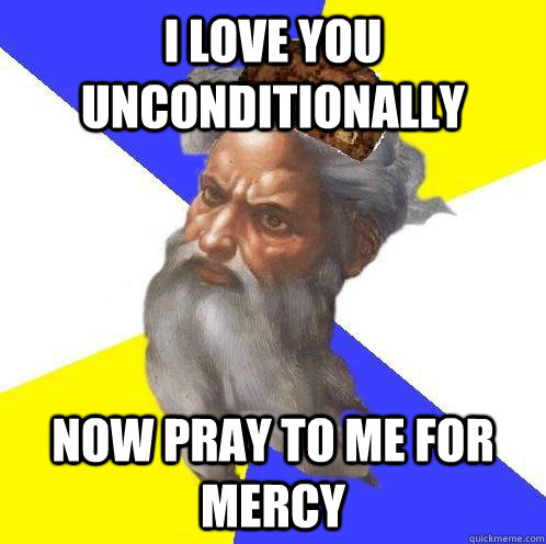 I love you unconditionally now pray to me for mercy - I love you unconditionally now pray to me for mercy  Scumbag Advice God