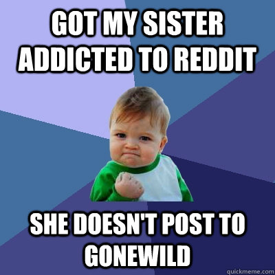 Got my sister addicted to reddit she doesn't post to gonewild - Got my sister addicted to reddit she doesn't post to gonewild  Success Kid