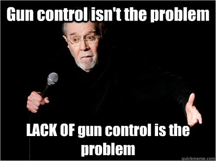 Gun control isn't the problem LACK OF gun control is the problem - Gun control isn't the problem LACK OF gun control is the problem  George Carlin