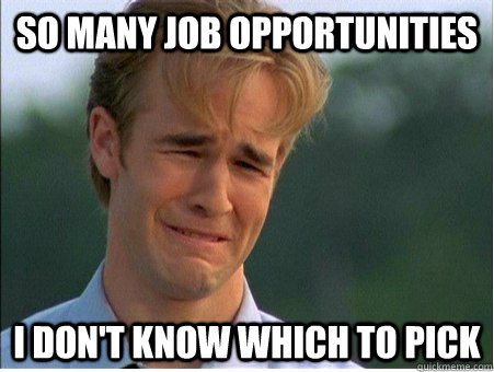 So many job opportunities I don't know which to pick - So many job opportunities I don't know which to pick  1990s Problems