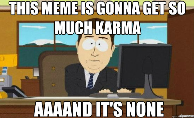 This meme is gonna get so much karma AAAAND IT'S none - This meme is gonna get so much karma AAAAND IT'S none  aaaand its gone