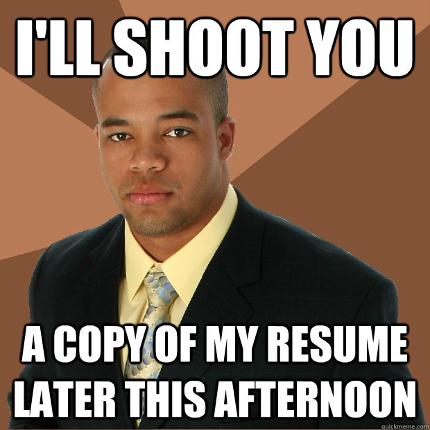 I'll shoot you a copy of my resume later this afternoon - I'll shoot you a copy of my resume later this afternoon  Successful Black Man