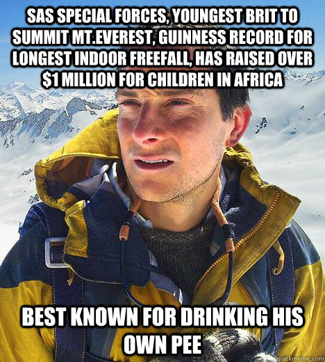 SAS special forces, youngest brit to summit mt.Everest, Guinness record for longest indoor freefall, has raised over $1 million for children in africa Best known for drinking his own pee  Bear Grylls