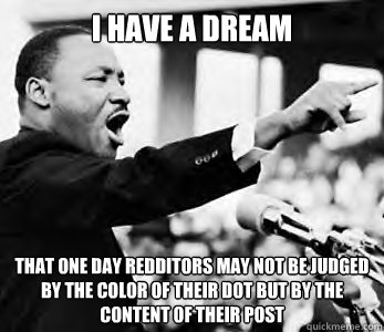 I have a dream that one day redditors may not be judged by the color of their dot but by the content of their post - I have a dream that one day redditors may not be judged by the color of their dot but by the content of their post  Misc