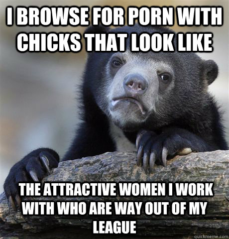 i browse for porn with chicks that look like   the attractive women i work with who are way out of my league - i browse for porn with chicks that look like   the attractive women i work with who are way out of my league  Confession Bear