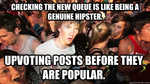 Checking the new queue is like being a genuine hipster.  Upvoting posts before they are popular. - Checking the new queue is like being a genuine hipster.  Upvoting posts before they are popular.  Sudden Clarity Clarence
