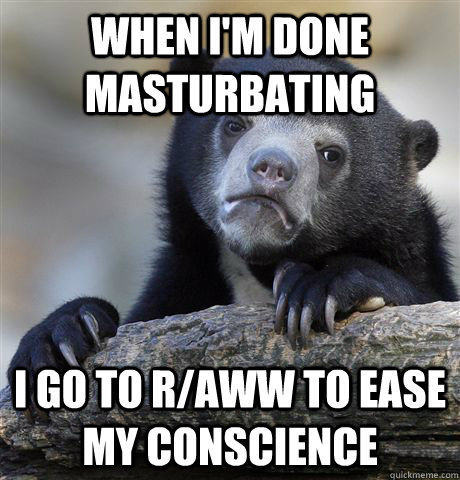 When i'm done masturbating i go to r/aww to ease my conscience - When i'm done masturbating i go to r/aww to ease my conscience  Confession Bear