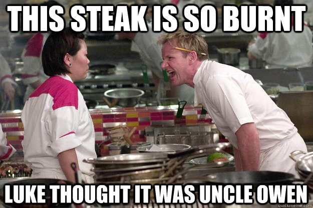 THIS STEAK IS SO BURNT Luke thought it was uncle Owen