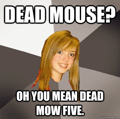 dead mouse? Oh you mean dead mow five. - dead mouse? Oh you mean dead mow five.  Musically Oblivious 8th Grader
