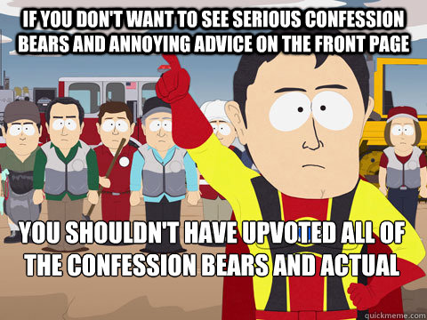 If you don't want to see serious Confession Bears and Annoying Advice on the Front Page you shouldn't have upvoted all of the Confession Bears and Actual Advice Mallards.  - If you don't want to see serious Confession Bears and Annoying Advice on the Front Page you shouldn't have upvoted all of the Confession Bears and Actual Advice Mallards.   Captain Hindsight