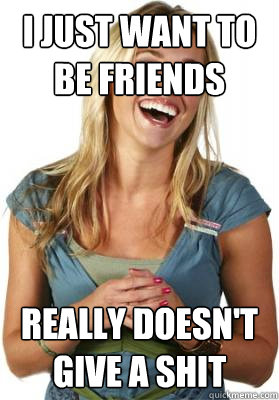 I just want to be friends Really doesn't give a shit - I just want to be friends Really doesn't give a shit  Friend Zone Fiona
