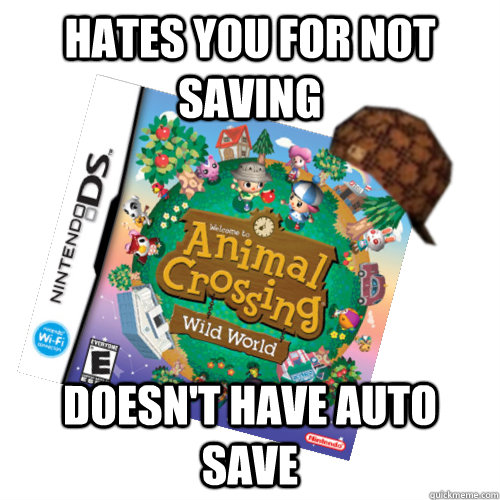 hates you for not saving doesn't have auto save