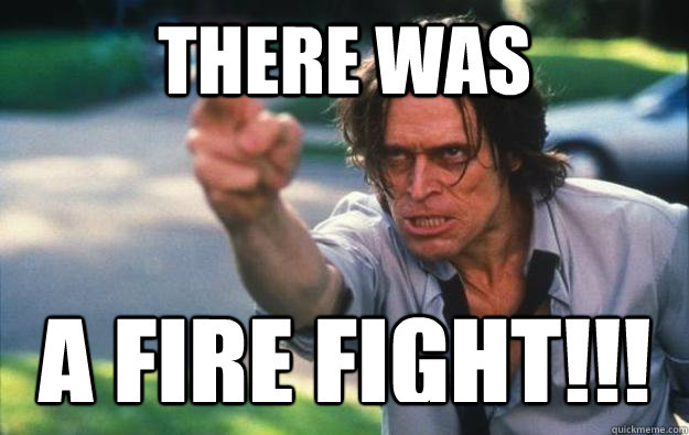 THERE WAS A FIRE FIGHT!!!