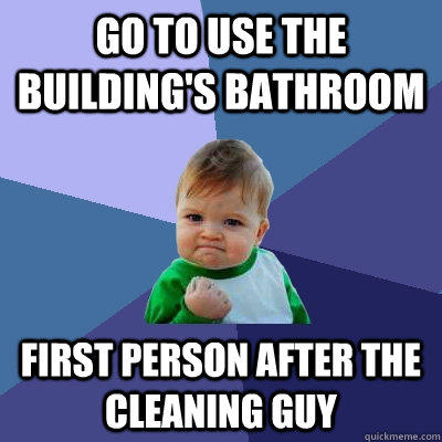 Go to use the building's bathroom First person after the cleaning guy - Go to use the building's bathroom First person after the cleaning guy  Success Kid