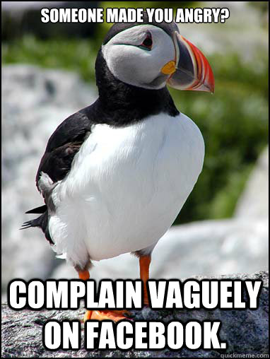 Someone made you angry? Complain vaguely on facebook.