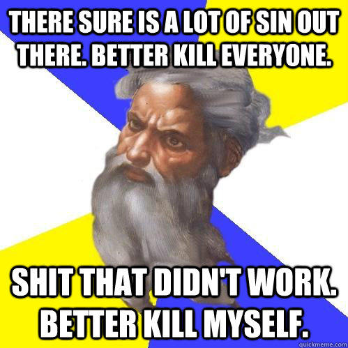 There sure is a lot of sin out there. Better kill everyone. Shit that didn't work. Better kill myself.  - There sure is a lot of sin out there. Better kill everyone. Shit that didn't work. Better kill myself.   Advice God