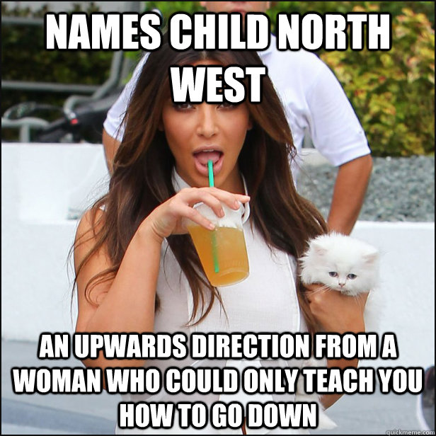 Names child North West An upwards direction from a woman who could only teach you how to go down