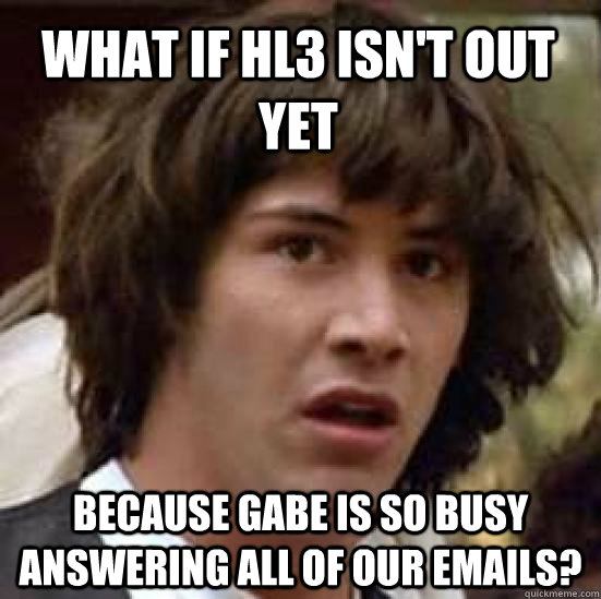 What if HL3 isn't out yet because Gabe is so busy answering all of our emails? - What if HL3 isn't out yet because Gabe is so busy answering all of our emails?  conspiracy keanu