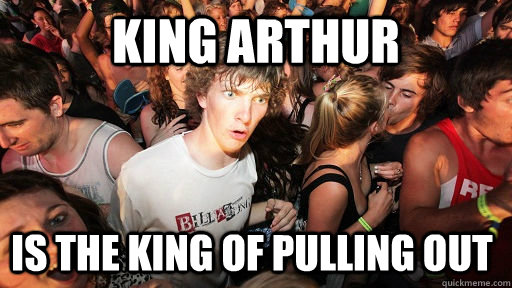king arthur is the king of pulling out - king arthur is the king of pulling out  Sudden Clarity Clarence