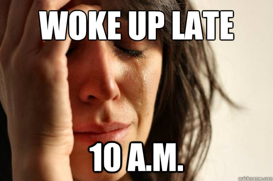 woke up late 10 a.m. - woke up late 10 a.m.  First World Problems