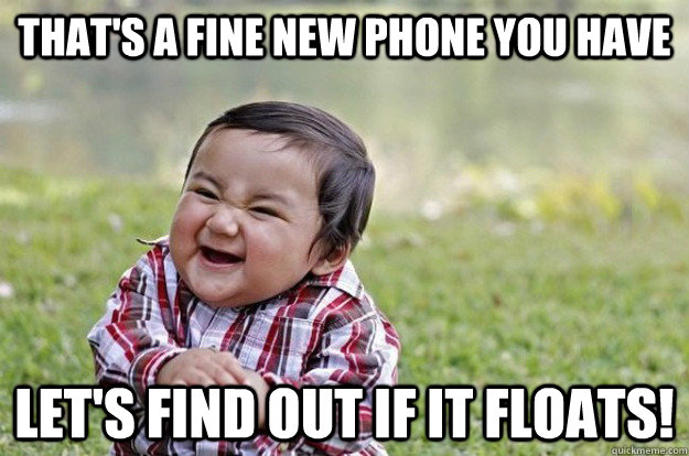 THAT'S A FINE NEW PHONE YOU HAVE LET'S FIND OUT IF IT FLOATS! - THAT'S A FINE NEW PHONE YOU HAVE LET'S FIND OUT IF IT FLOATS!  Evil Toddler