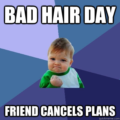Bad hair day Friend cancels plans - Bad hair day Friend cancels plans  Success Kid