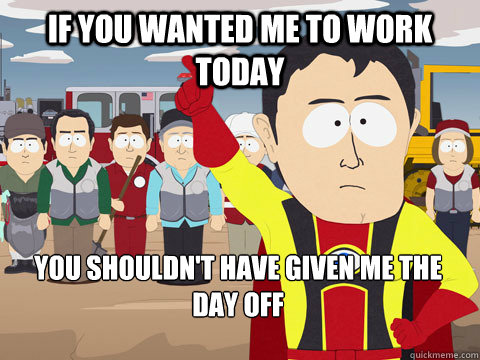 If you wanted me to work today You shouldn't have given me the day off - If you wanted me to work today You shouldn't have given me the day off  Captain Hindsight