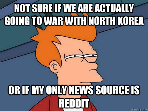 Not sure if we are actually  going to war with North Korea Or if my only news source is reddit