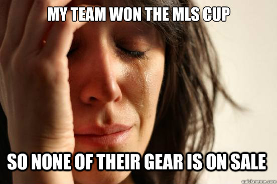 My Team won the MLS cup so none of their gear is on sale - My Team won the MLS cup so none of their gear is on sale  First World Problems