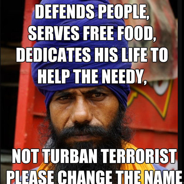 Defends People, Serves Free Food, Dedicates His life to help the needy,   not turban terrorist please change the name