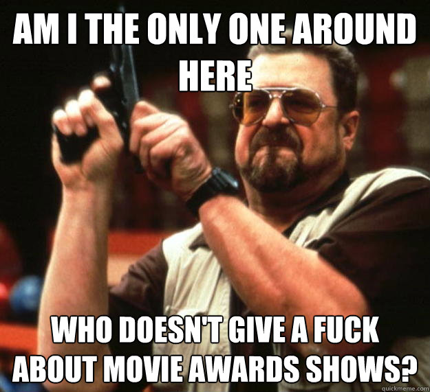 am I the only one around here Who doesn't give a fuck about movie awards shows? - am I the only one around here Who doesn't give a fuck about movie awards shows?  Angry Walter