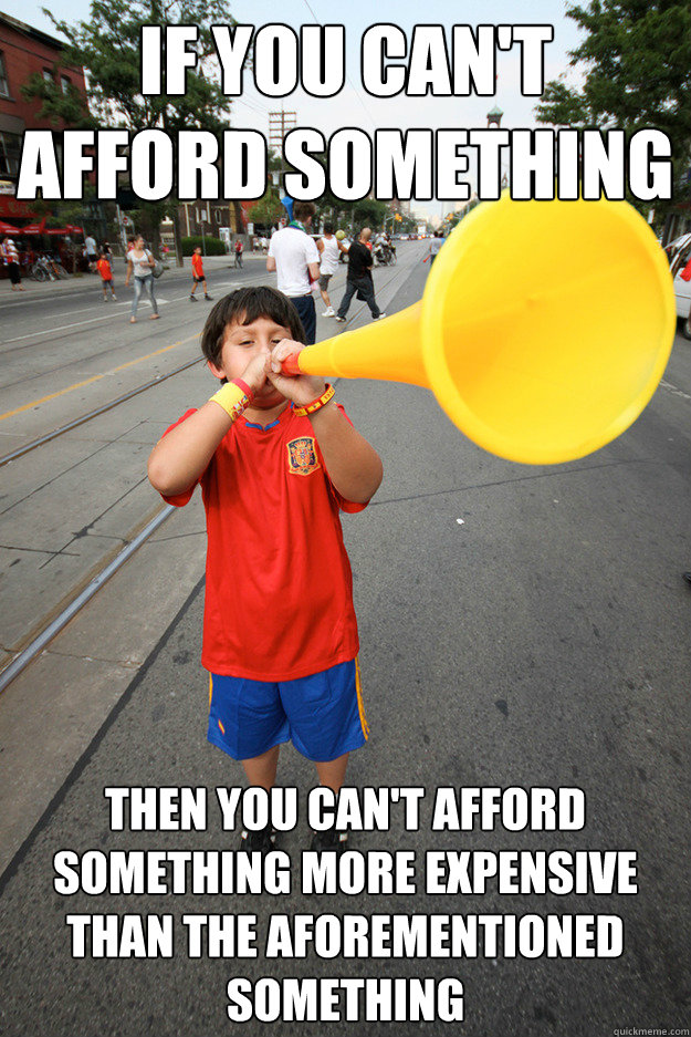If you can't afford something Then you can't afford something more expensive than the aforementioned something - If you can't afford something Then you can't afford something more expensive than the aforementioned something  Vague Advice Vuvuzela Kid