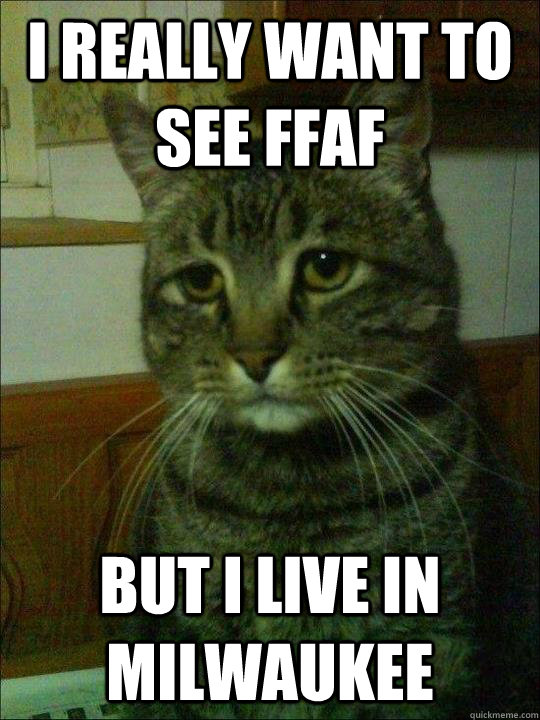 i really want to see ffaf but i live in milwaukee - i really want to see ffaf but i live in milwaukee  Depressed cat