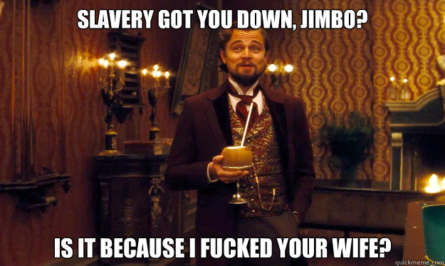 Slavery got you down, Jimbo? Is it because I fucked your wife?
