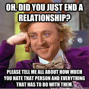 Oh, did you just end a relationship? please tell me all about how much you hate that person and everything that has to do with them. - Oh, did you just end a relationship? please tell me all about how much you hate that person and everything that has to do with them.  Condescending Wonka