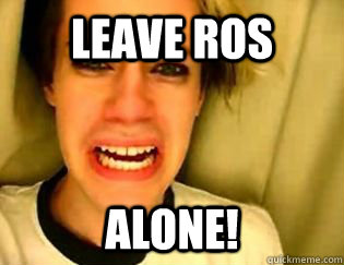 leave ros alone!