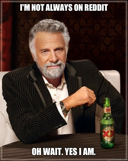 I'm not always on reddit Oh wait. Yes I am.  The Most Interesting Man In The World