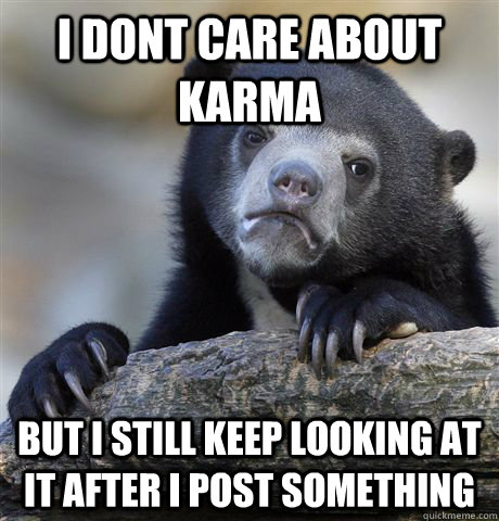 i dont care about karma but i still keep looking at it after i post something - i dont care about karma but i still keep looking at it after i post something  Misc