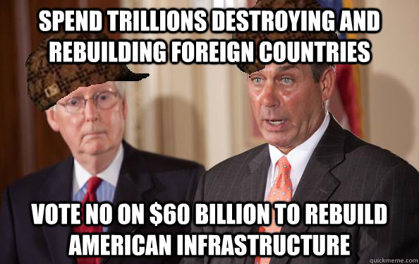 Spend trillions destroying and rebuilding foreign countries vote no on $60 billion to rebuild american infrastructure