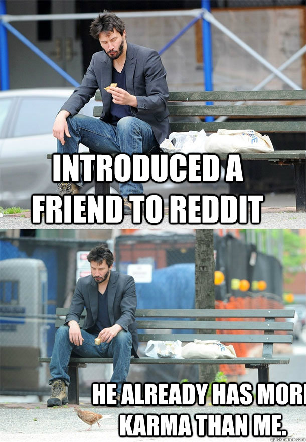 introduced a friend to reddit he already has more karma than me. - introduced a friend to reddit he already has more karma than me.  Sad Keanu