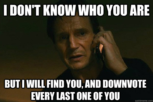 I don't know who you are but i will find you, and downvote every last one of you  Liam Neeson Taken