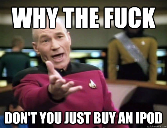 Why the fuck don't you just buy an ipod - Why the fuck don't you just buy an ipod  Annoyed Picard